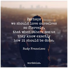 Perhaps we should love ourselves so fiercely, that when others see us they know exactly how it should be done - Rudy Francisco