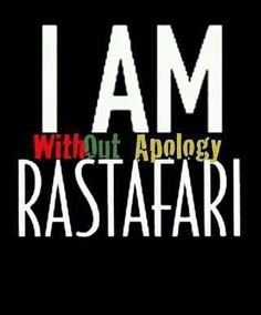 I am WITHOUT APOLOGY Rastafari.