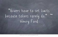 Givers have to set limits because takers rarely do. ~Henry Ford