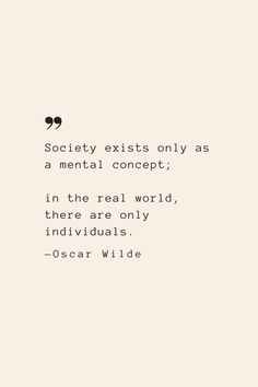 Society exists only as a mental concept; in the real world, there are only individuals. —Oscar Wilde