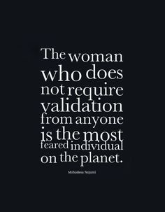 """The woman who does not require validation from anyone is the most feared individual on the planet."" -- Mohadesa Najumi"