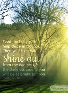 Isaiah 58 - Shine out from the darkness! triciagoyer.com  Dear God, Thank you for this day and time in your Word. Your commands to us are simple: feed the hungry and help those in trouble. Lord, help me look for opportunities to spread your love. When those moments come, give me the courage and wisdom to meet them head on. I want to spread your light to all those I meet so they can know they can experience the joy it is to be Yours!