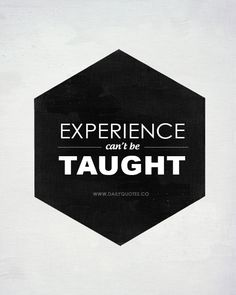 Experience Teaches The Most Valuable Lessons