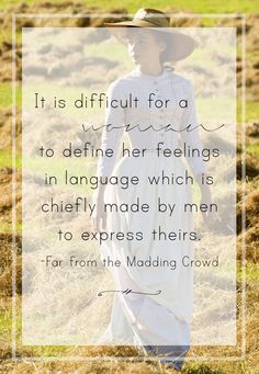 It is difficult for a woman to define her feelings in language which is chiefly made by men to express theirs. -Far from the Madding Crowd