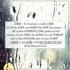 Grief, I've learned, is really love. It's all the love you want to give but cannot give. The more you loved someone, the more you grieve. Grief Quotes