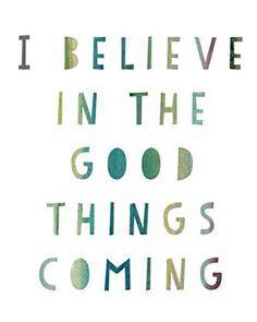 """I believe in the good things coming."""