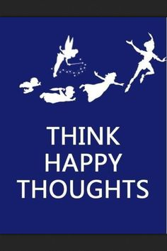 "Peter Pan quote ""think happy thoughts"""