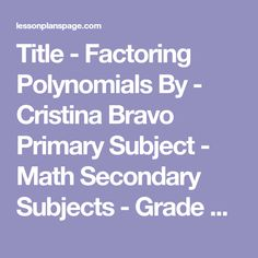 Title - Factoring Polynomials By - Cristina Bravo Primary Subject - Math Secondary Subjects - Grade Level - 9-12 Time - 2 hours Overview of Lesson: This lesson is intended for algebra students at the middle school or high school level. The lesson will be a direct teaching lesson. With the teacher lecturing and the