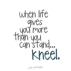 Words to Remember! When life gives you more than you can Stand... Kneel.