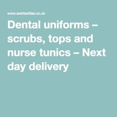 Dental uniforms – scrubs, tops and nurse tunics – Next day delivery