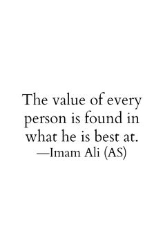 The value of every person is found in what he is best at. -Hazrat Ali (a. Hazrat Ali Sayings, Imam Ali Quotes, Sufi Quotes, Muslim Quotes, Quran Quotes, Religious Quotes, Wise Quotes, Words Quotes, Qoutes