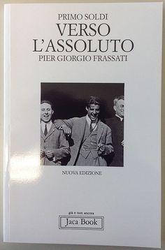 La libreria dell'Uomo Vivo - Verso l'assoluto. Pier Giorgio Frassati - Primo Soldi