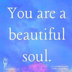 You are a beautiful soul