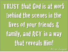 TRUST that God is at work behind the scenes in the lives of your friends and family, and ACT in a way that reveals Him!