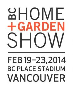 BC Home + Garden Show: BC Place Stadium - Vancouver - begins Thurs, 19 Feb 2014