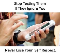 Stop texting them if they ignore you Never lose your self respect.