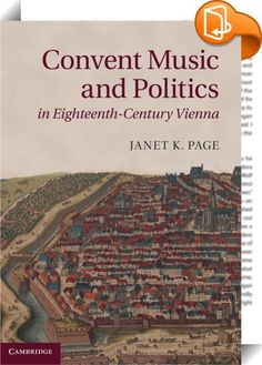 Convent Music and Politics in Eighteenth-century Vienna    :  Janet Page explores the interaction of music and piety, court and church, as seen through the relationship between the Habsburg court and Vienna's convents. For a period of some twenty-five years, encompassing the end of the reign of Emperor Leopold I and that of his elder son, Joseph I, the court's emphasis on piety and music meshed perfectly with the musical practices of Viennese convents. This mutually beneficial associat...