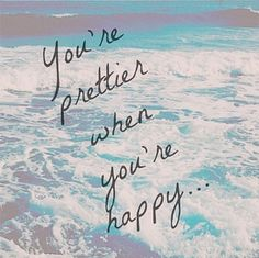 You're prettier when you're happy. So true!