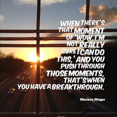 """""""When there's that moment of 'Wow, I'm not really sure I can do this,' and you push through those moments, that's when you have a breakthrough."""" - Marissa Mayer #startups #quotes #wisewords"""