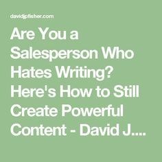Are You a Salesperson Who Hates Writing? Here's How to Still Create Powerful Content - David J. Be Still, Fisher, Hate, David, Content, Writing, Composition, Writing Process