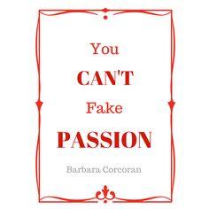 You can't fake passion. -Barbara Corcoran