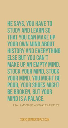 Quote Of The Day: November 15, 2014 - He says, you have to study and learn so that you can make up your own mind about history and everything else but you can't make up an empty mind. Stock your mind, stock your mind. You might be poor, your shoes might be broken, but your mind is a palace. — Frank McCourt, Angela's Ashes (1996)