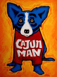 I'm Cajun Man!! I actually saw this painting in a restaurant I ate in in NOLA! Love, the Blue Dog!