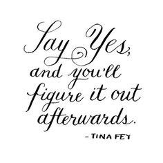 Say yes, and you'll figure it out afterwards