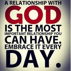 A relationship with GOD is the most important relationship you can have. Embrace it every day.
