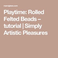 Playtime: Rolled Felted Beads – tutorial | Simply Artistic Pleasures