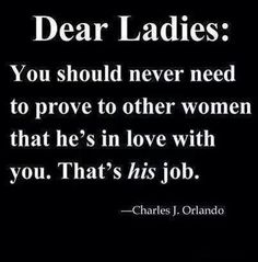 """Dear ladies: You should never need to prove to other women that he's in love with you. That's his job."" — Charles J. Orlando"
