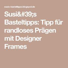Susi's Basteltipps: Tipp für randloses Prägen mit Designer Frames