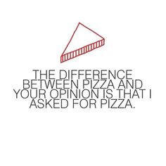 hahaha...the difference between pizza and your opinion is that I asked for pizza.