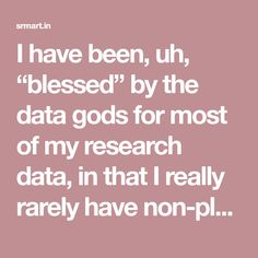 """I have been, uh, """"blessed"""" by the data gods for most of my research data, in that I really rarely have non-planned missing data. Seriously. Most of my research has involved surveys, lab experiments, or within-subject repeated measures, and for some reason, I just rarely had missing data. The missing data was small enough to … Continue reading """"A foray into Bayesian handling of missing data"""""""