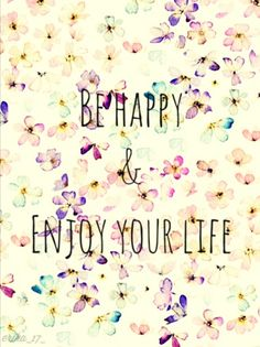Be Happy! Enjoy your life...