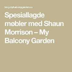 Spesiallagde møbler med Shaun Morrison – My Balcony Garden