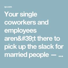 Your single coworkers and employees aren't there to pick up the slack for married people — Quartz