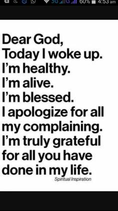 Dear God, today I woke up. I'm healthy, alive, and blessed. I apologize for my complaining. I'm truly grateful ~~I Love the Bible and Jesus Christ, Christian Quotes and verses. Bible Quotes, Me Quotes, Motivational Quotes, Inspirational Quotes, Funny Quotes, Funny Memes, Blessed Quotes, Dear God Quotes, Prayer Quotes