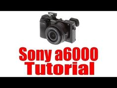 Sony a6000 Overview Tutorial - YouTube