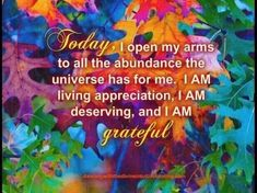 14-11-13 Today I open my arms to all the abundance the universe has for me. I AM living appreciation. I AM deserving and I AM.
