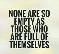 """""""None Are So Empty As Those Who Are Full Of Themselves!"""""""