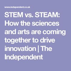 STEM vs. STEAM: How the sciences and arts are coming together to drive innovation | The Independent