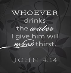 "but whoever drinks the water I give them will never thirst. Indeed, the water I give them will become in them a spring of water welling up to eternal life."" John 4:14"