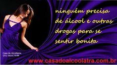 ALCOOLISMO - ninguém precisa ingerir álcool ou consumir outras drogas para se sentir bonita casa do alcoolatra (1) 3454.74.69 www.casadoalcoolatra.com.br