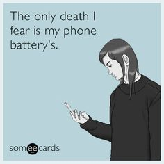 The only death I fear is my phone battery's.