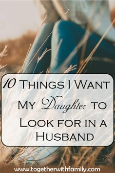 10 Things I want my daughter to look for in a husband!