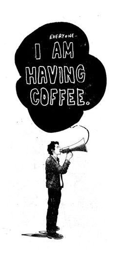 I don't have to announce it to anyone...I am ALWAYS having coffee. :)