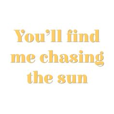 You'll find me chasing the sun .. ♡☀☼ ◑