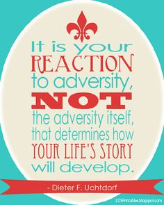 It is your reaction to adversity, not the adversity itself that determines how your life's story will develop. -Dieter F. Uchtdorf {{Love this!}}