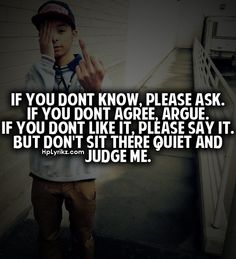 If you dont know, please ask. If you dont agree, argue. If you dont like it, please say it. But dont sit there quiet and judge me.